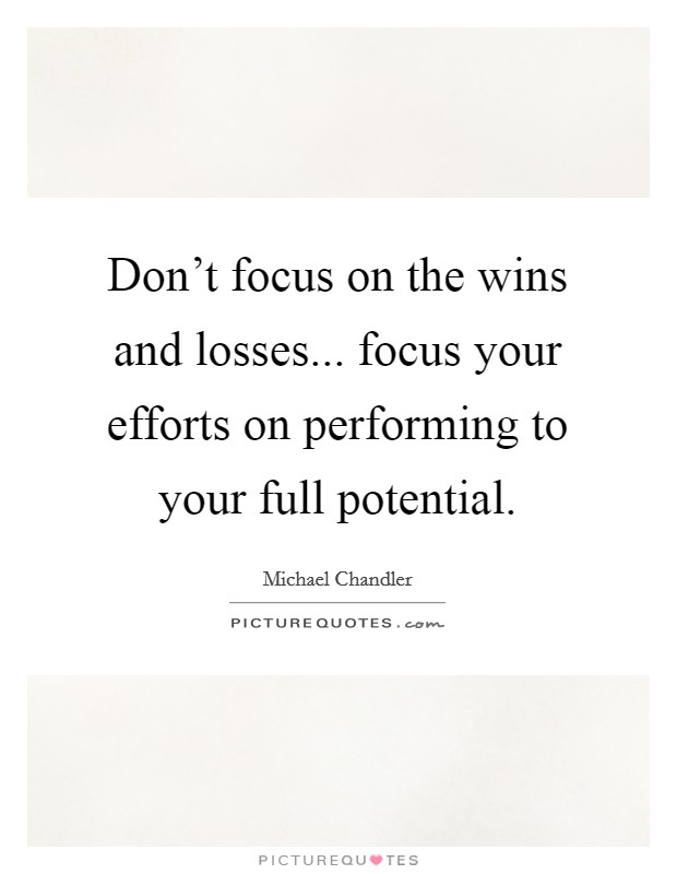Don't focus on the wins and losses... focus your efforts on performing to your full potential Picture Quote #1