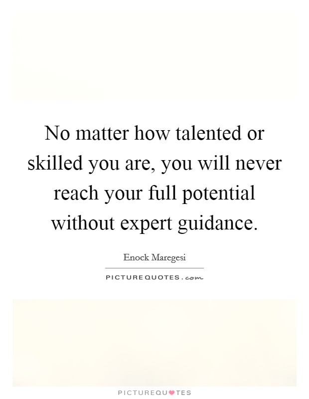 No matter how talented or skilled you are, you will never reach your full potential without expert guidance Picture Quote #1