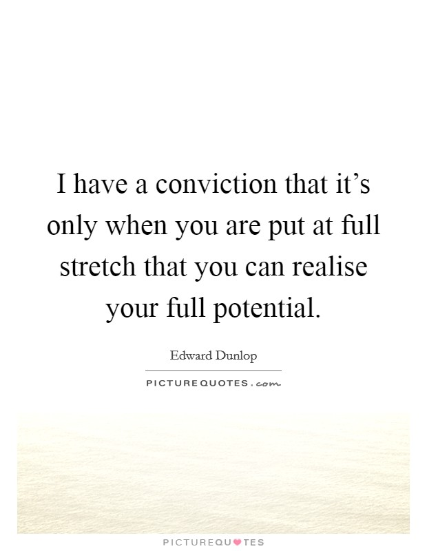 I have a conviction that it's only when you are put at full stretch that you can realise your full potential Picture Quote #1
