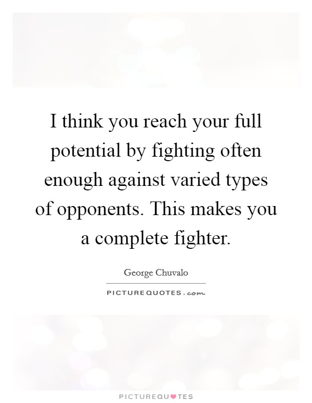 I think you reach your full potential by fighting often enough against varied types of opponents. This makes you a complete fighter Picture Quote #1