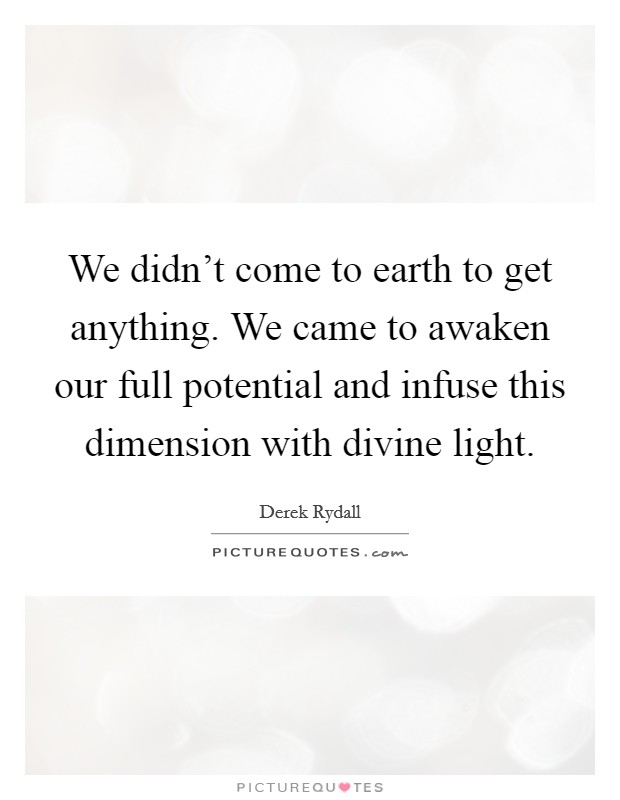 We didn't come to earth to get anything. We came to awaken our full potential and infuse this dimension with divine light Picture Quote #1