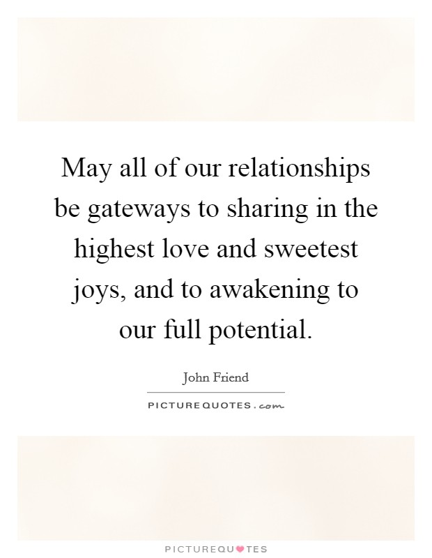 May all of our relationships be gateways to sharing in the highest love and sweetest joys, and to awakening to our full potential Picture Quote #1