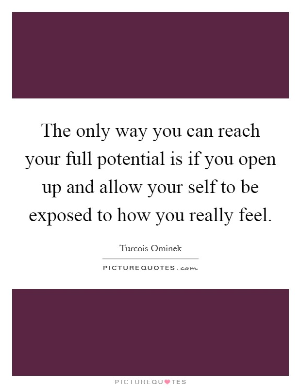 The only way you can reach your full potential is if you open up and allow your self to be exposed to how you really feel Picture Quote #1