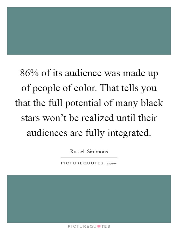 86% of its audience was made up of people of color. That tells you that the full potential of many black stars won't be realized until their audiences are fully integrated Picture Quote #1