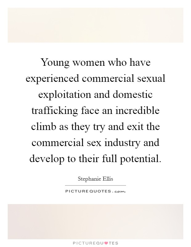 Young women who have experienced commercial sexual exploitation and domestic trafficking face an incredible climb as they try and exit the commercial sex industry and develop to their full potential Picture Quote #1