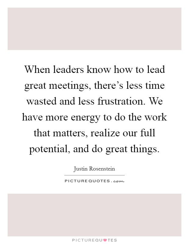 When leaders know how to lead great meetings, there's less time wasted and less frustration. We have more energy to do the work that matters, realize our full potential, and do great things. Picture Quote #1