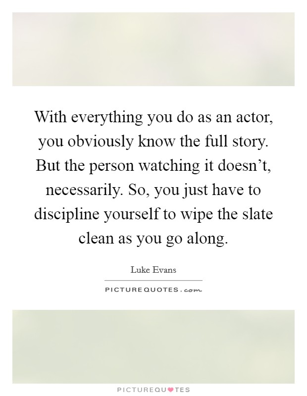 With everything you do as an actor, you obviously know the full story. But the person watching it doesn't, necessarily. So, you just have to discipline yourself to wipe the slate clean as you go along Picture Quote #1