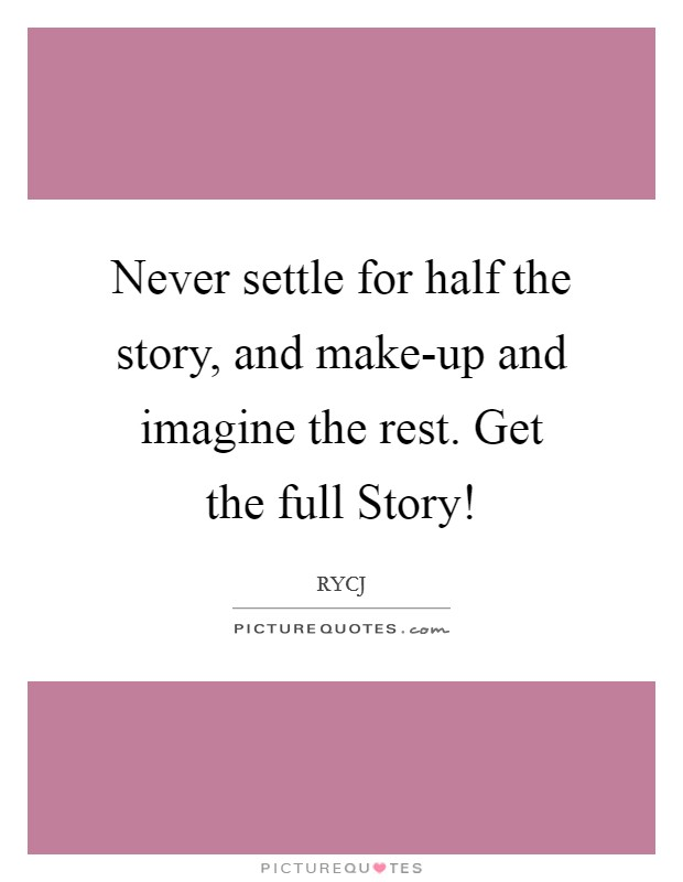 Never settle for half the story, and make-up and imagine the rest. Get the full Story! Picture Quote #1