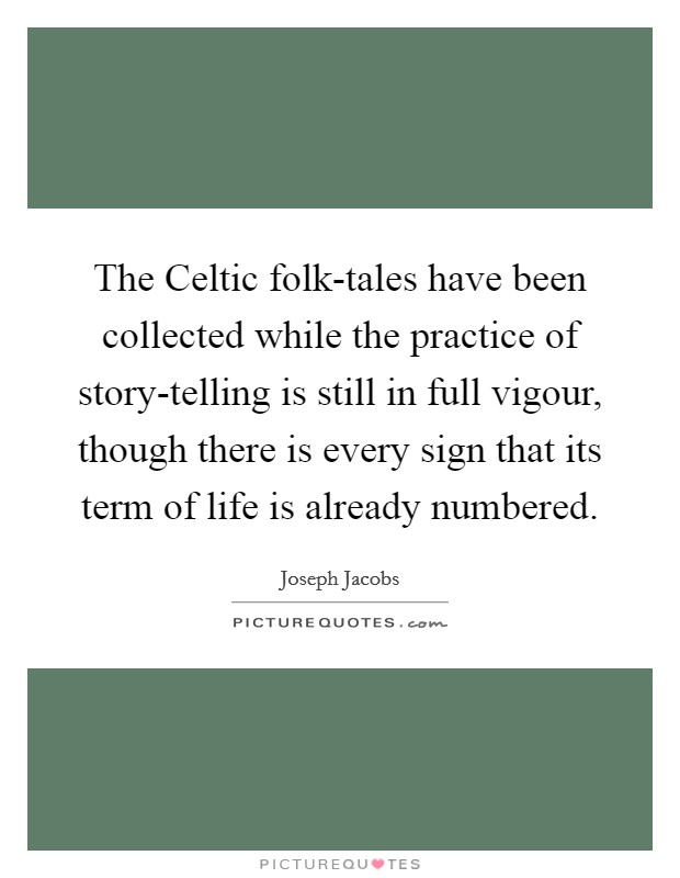 The Celtic folk-tales have been collected while the practice of story-telling is still in full vigour, though there is every sign that its term of life is already numbered Picture Quote #1