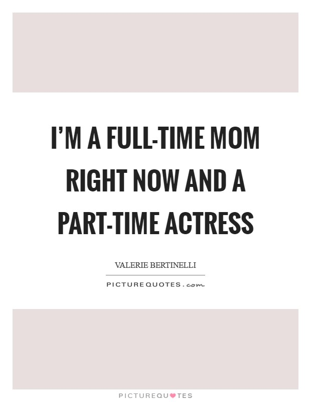 I'm a full-time mom right now and a part-time actress Picture Quote #1
