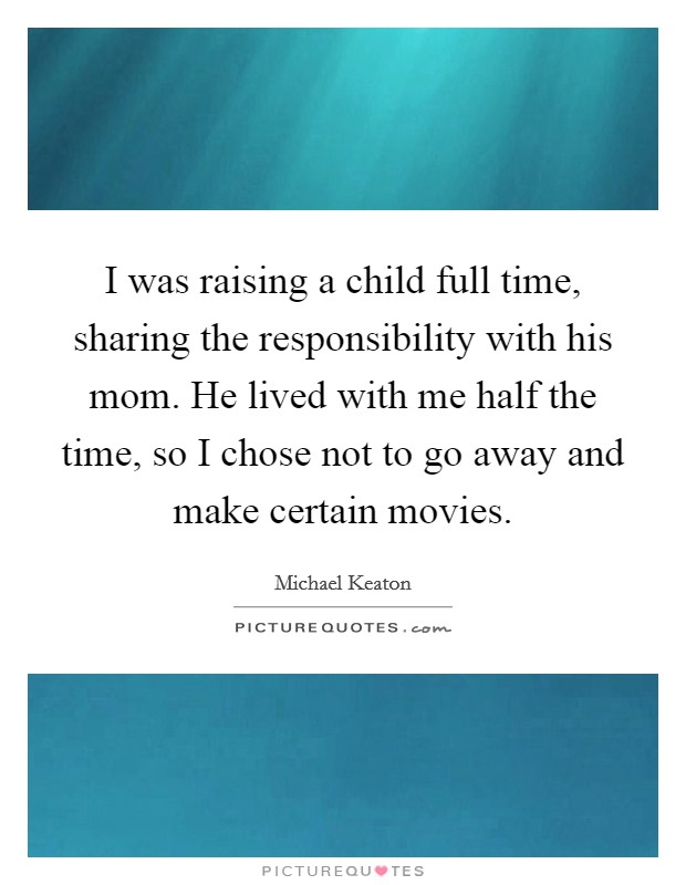 I was raising a child full time, sharing the responsibility with his mom. He lived with me half the time, so I chose not to go away and make certain movies Picture Quote #1