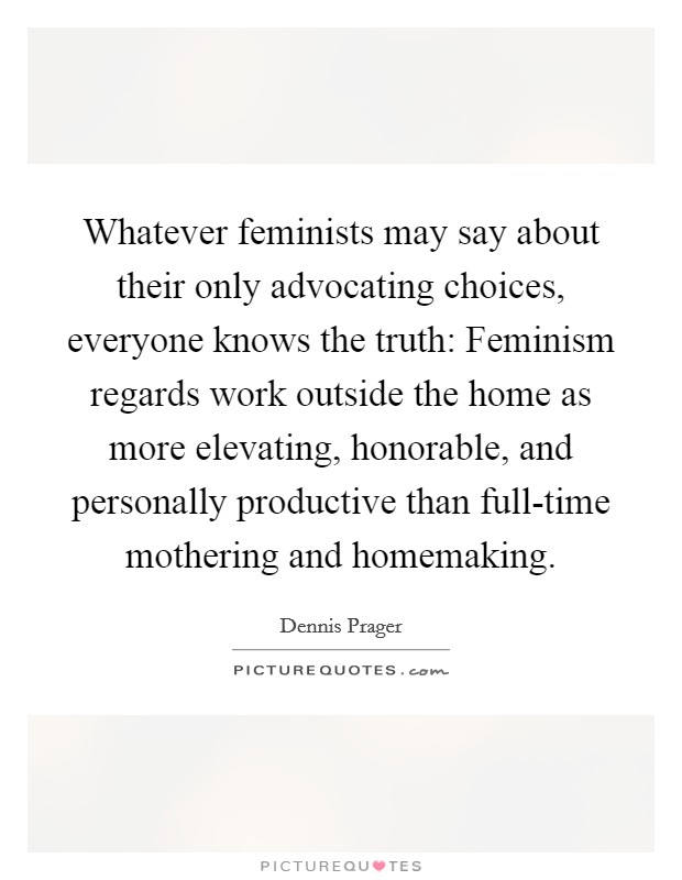 Whatever feminists may say about their only advocating choices, everyone knows the truth: Feminism regards work outside the home as more elevating, honorable, and personally productive than full-time mothering and homemaking Picture Quote #1