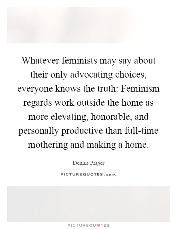 Whatever feminists may say about their only advocating choices, everyone knows the truth: Feminism regards work outside the home as more elevating, honorable, and personally productive than full-time mothering and making a home Picture Quote #1