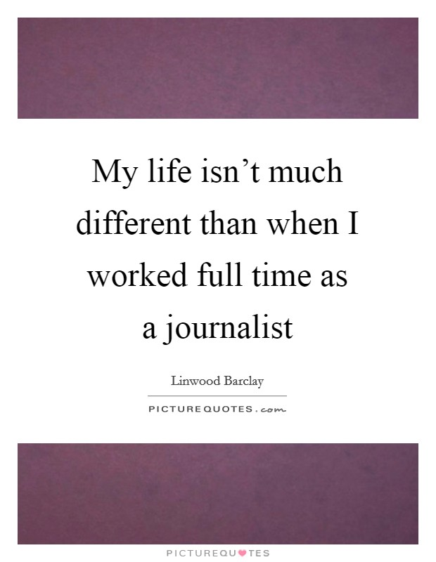 My life isn't much different than when I worked full time as a journalist Picture Quote #1