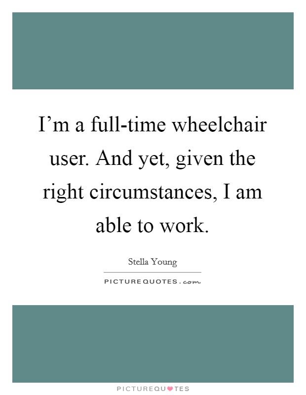 I'm a full-time wheelchair user. And yet, given the right circumstances, I am able to work Picture Quote #1
