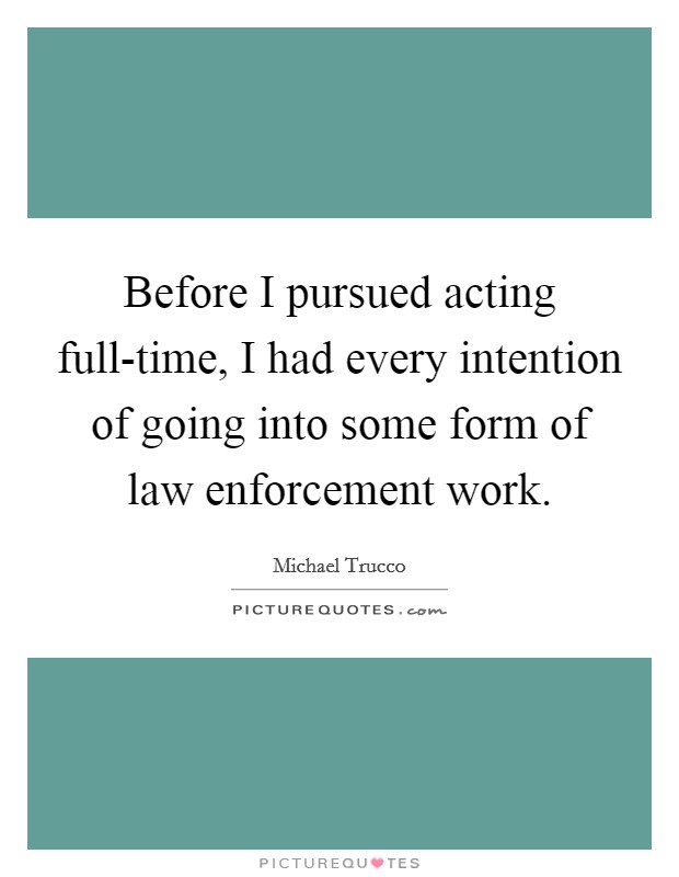 Before I pursued acting full-time, I had every intention of going into some form of law enforcement work Picture Quote #1
