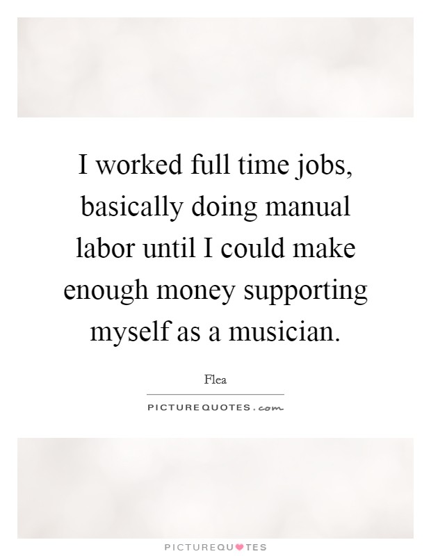 I worked full time jobs, basically doing manual labor until I could make enough money supporting myself as a musician Picture Quote #1