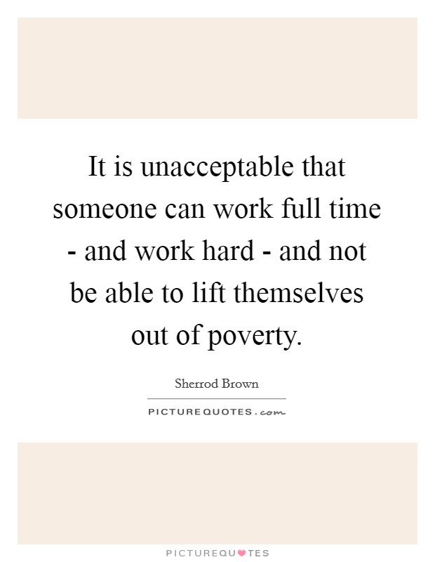 It is unacceptable that someone can work full time - and work hard - and not be able to lift themselves out of poverty Picture Quote #1