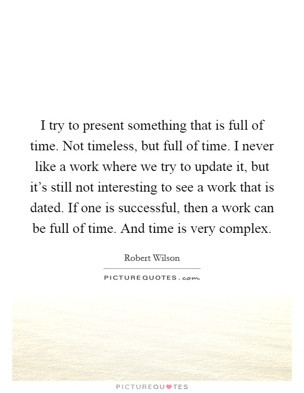I try to present something that is full of time. Not timeless, but full of time. I never like a work where we try to update it, but it's still not interesting to see a work that is dated. If one is successful, then a work can be full of time. And time is very complex Picture Quote #1