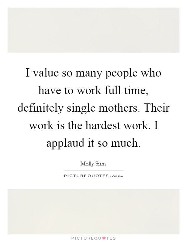 I value so many people who have to work full time, definitely single mothers. Their work is the hardest work. I applaud it so much Picture Quote #1