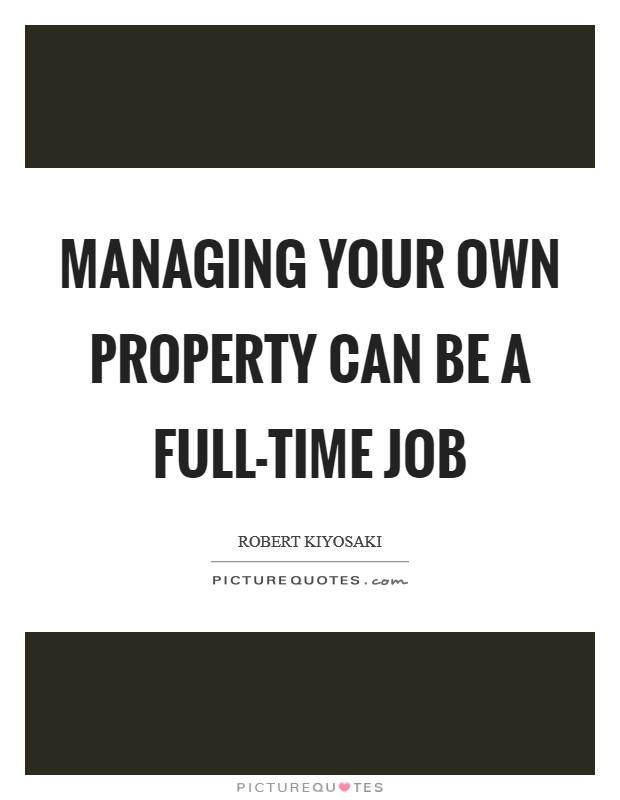 Managing your own property can be a full-time job Picture Quote #1