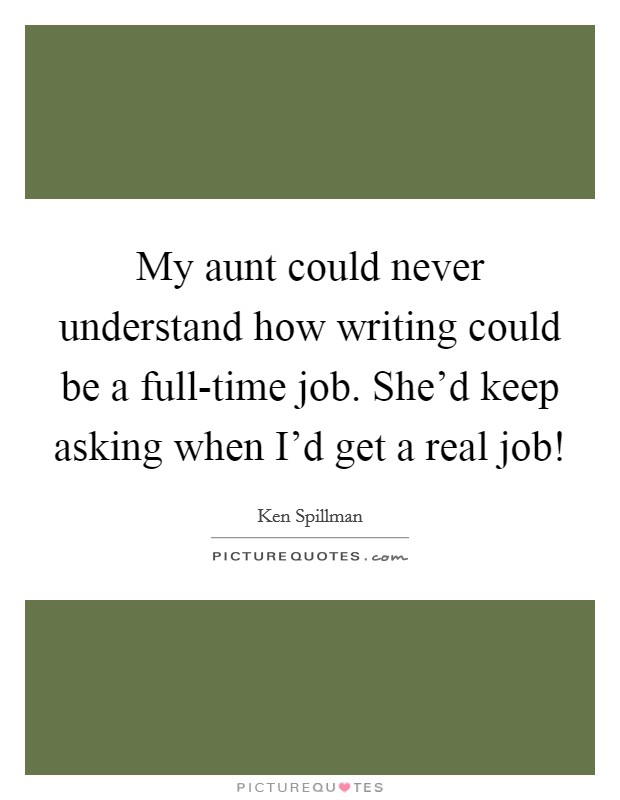My aunt could never understand how writing could be a full-time job. She'd keep asking when I'd get a real job! Picture Quote #1