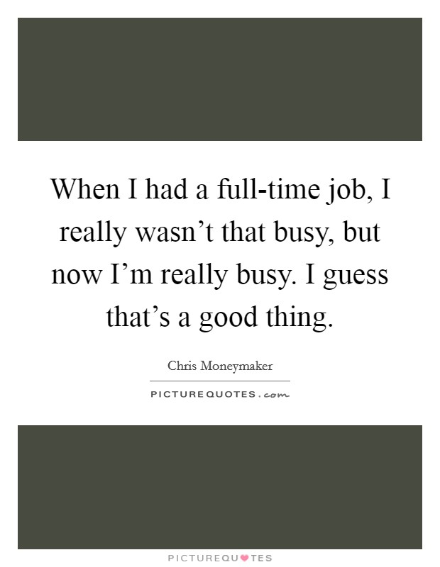 When I had a full-time job, I really wasn't that busy, but now I'm really busy. I guess that's a good thing Picture Quote #1