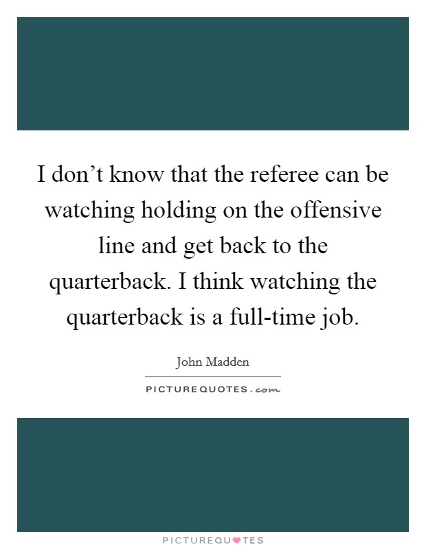 I don't know that the referee can be watching holding on the offensive line and get back to the quarterback. I think watching the quarterback is a full-time job Picture Quote #1