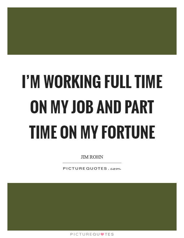 I'm working full time on my job and part time on my fortune Picture Quote #1
