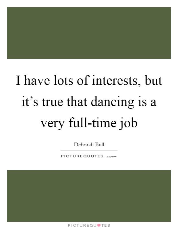 I have lots of interests, but it's true that dancing is a very full-time job Picture Quote #1