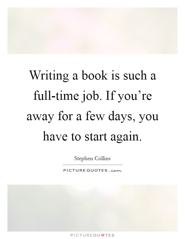 Writing a book is such a full-time job. If you're away for a few days, you have to start again Picture Quote #1
