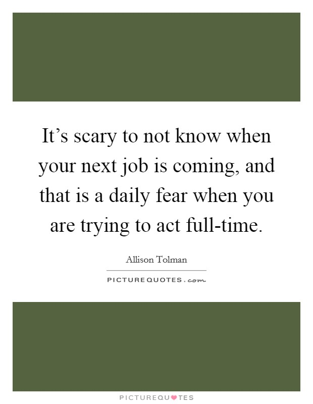 It's scary to not know when your next job is coming, and that is a daily fear when you are trying to act full-time Picture Quote #1