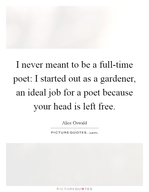 I never meant to be a full-time poet: I started out as a gardener, an ideal job for a poet because your head is left free Picture Quote #1