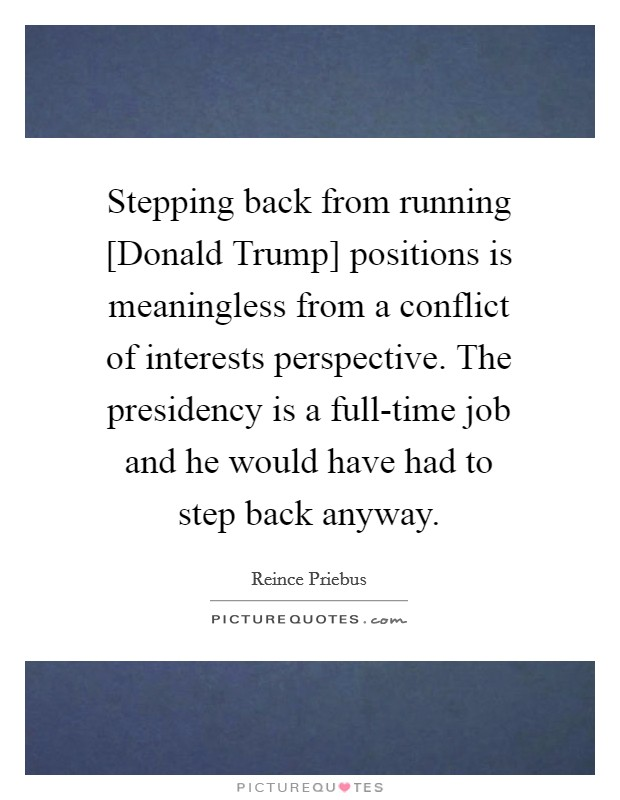 Stepping back from running [Donald Trump] positions is meaningless from a conflict of interests perspective. The presidency is a full-time job and he would have had to step back anyway Picture Quote #1