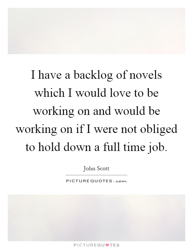 I have a backlog of novels which I would love to be working on and would be working on if I were not obliged to hold down a full time job Picture Quote #1