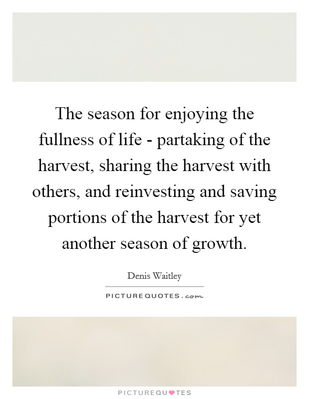 The season for enjoying the fullness of life - partaking of the harvest, sharing the harvest with others, and reinvesting and saving portions of the harvest for yet another season of growth Picture Quote #1