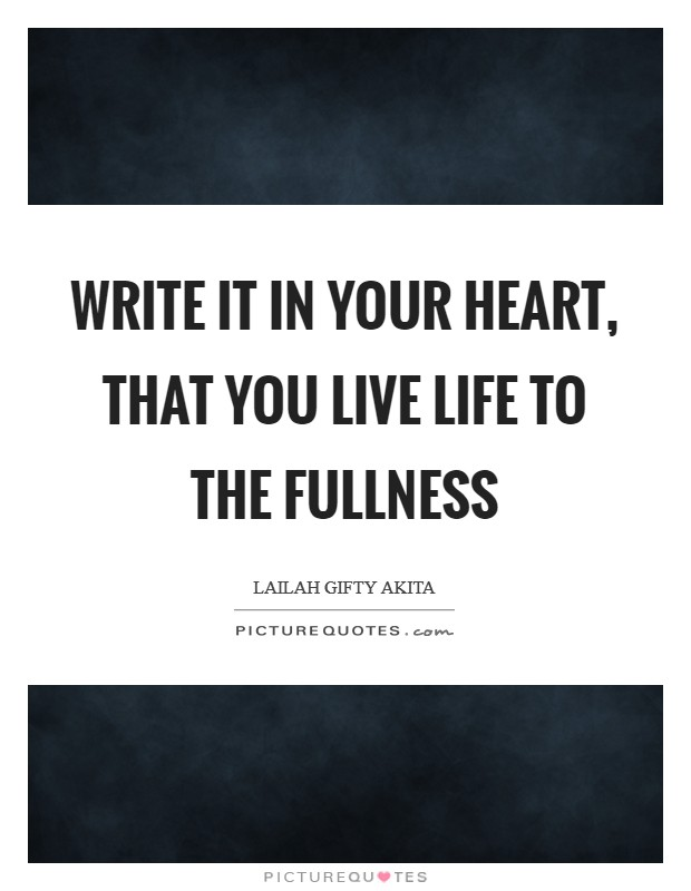 Write it in your heart, that you live life to the fullness Picture Quote #1