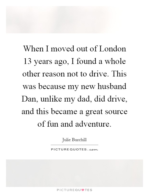 When I moved out of London 13 years ago, I found a whole other reason not to drive. This was because my new husband Dan, unlike my dad, did drive, and this became a great source of fun and adventure Picture Quote #1