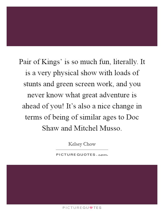 Pair of Kings' is so much fun, literally. It is a very physical show with loads of stunts and green screen work, and you never know what great adventure is ahead of you! It's also a nice change in terms of being of similar ages to Doc Shaw and Mitchel Musso Picture Quote #1