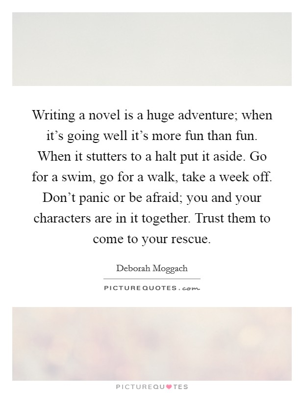 Writing a novel is a huge adventure; when it's going well it's more fun than fun. When it stutters to a halt put it aside. Go for a swim, go for a walk, take a week off. Don't panic or be afraid; you and your characters are in it together. Trust them to come to your rescue Picture Quote #1