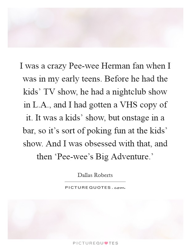 I was a crazy Pee-wee Herman fan when I was in my early teens. Before he had the kids' TV show, he had a nightclub show in L.A., and I had gotten a VHS copy of it. It was a kids' show, but onstage in a bar, so it's sort of poking fun at the kids' show. And I was obsessed with that, and then 'Pee-wee's Big Adventure.' Picture Quote #1