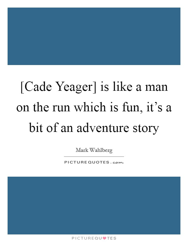 [Cade Yeager] is like a man on the run which is fun, it's a bit of an adventure story Picture Quote #1