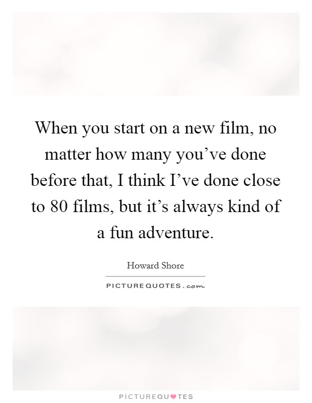 When you start on a new film, no matter how many you've done before that, I think I've done close to 80 films, but it's always kind of a fun adventure Picture Quote #1