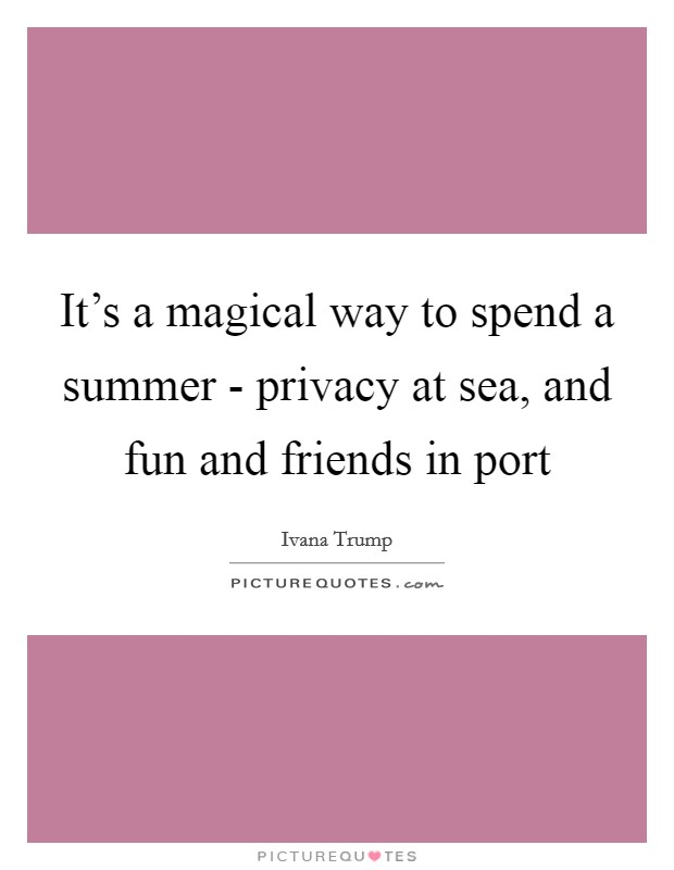 It's a magical way to spend a summer - privacy at sea, and fun and friends in port Picture Quote #1