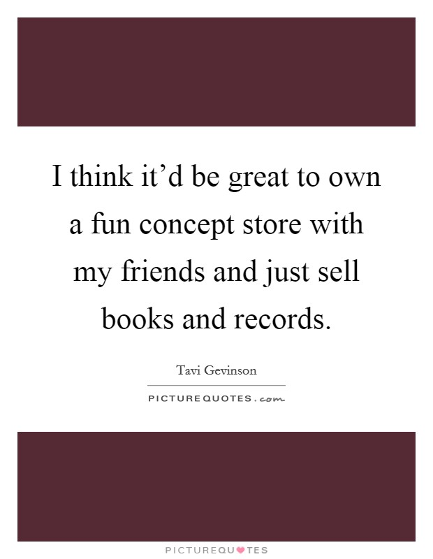 I think it'd be great to own a fun concept store with my friends and just sell books and records Picture Quote #1