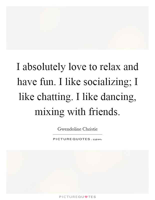 I absolutely love to relax and have fun. I like socializing; I like chatting. I like dancing, mixing with friends Picture Quote #1