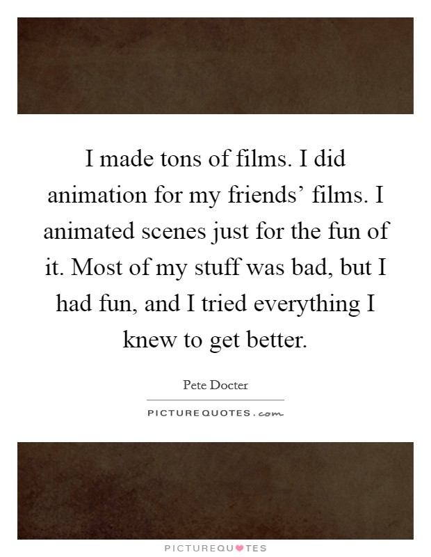 I made tons of films. I did animation for my friends' films. I animated scenes just for the fun of it. Most of my stuff was bad, but I had fun, and I tried everything I knew to get better Picture Quote #1
