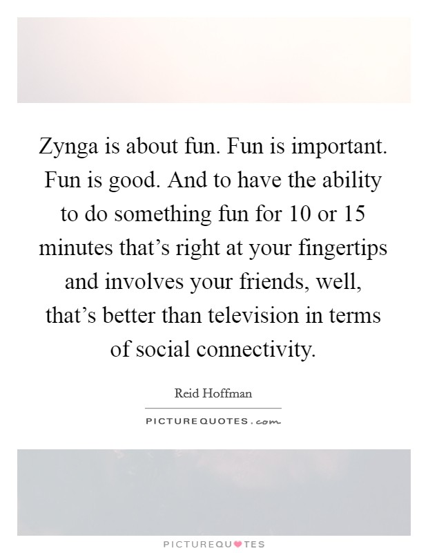 Zynga is about fun. Fun is important. Fun is good. And to have the ability to do something fun for 10 or 15 minutes that's right at your fingertips and involves your friends, well, that's better than television in terms of social connectivity Picture Quote #1
