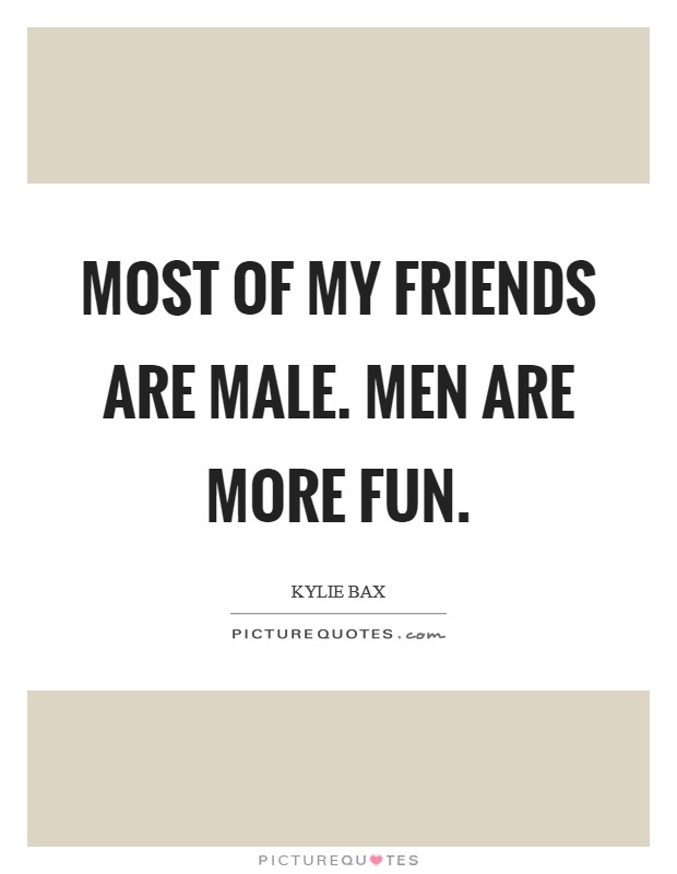 Most of my friends are male. Men are more fun. Picture Quote #1