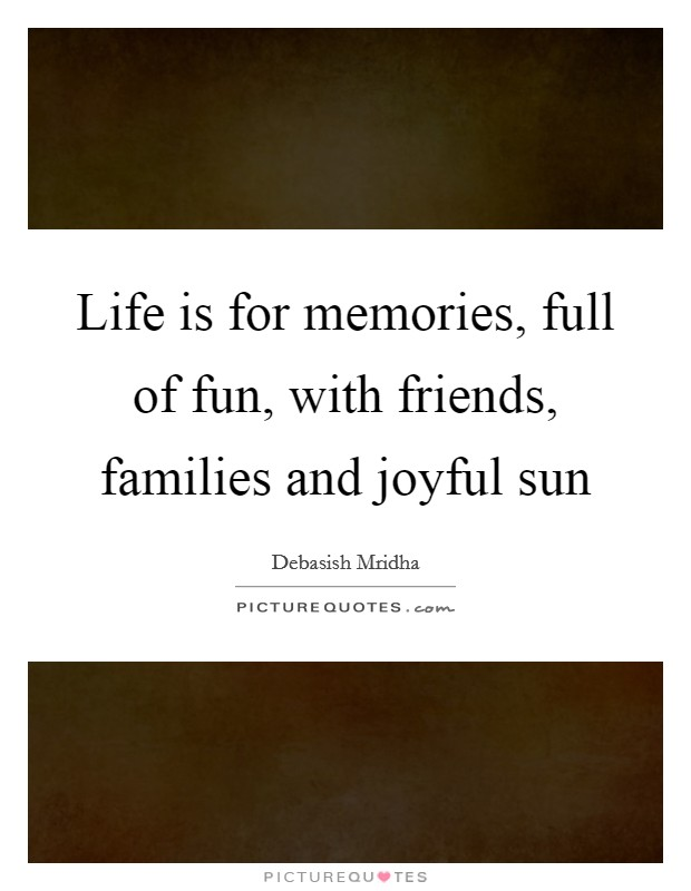 Life is for memories, full of fun, with friends, families and joyful sun Picture Quote #1